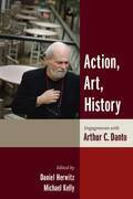 Action, Art, History: Engagements with Arthur C. Danto