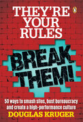 They're Your Rules ... Break Them!: 50 Ways to smash silos, bust bureaucracy and create a high-performance culture