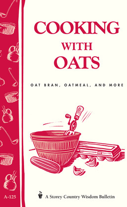 Cooking with Oats: Oat Bran, Oatmeal, and More / Storey Country Wisdom Bulletin A-125