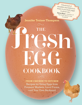 The Fresh Egg Cookbook: From Chicken to Kitchen, Recipes for Using Eggs from Farmers' Markets, Local Farms, and Your Own Backyard