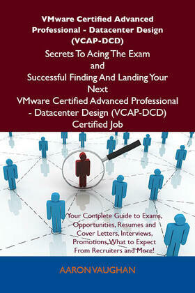 VMware Certified Advanced Professional - Datacenter Design (VCAP-DCD) Secrets To Acing The Exam and Successful Finding And Landing Your Next VMware Certified Advanced Professional - Datacenter Design (VCAP-DCD) Certified Job