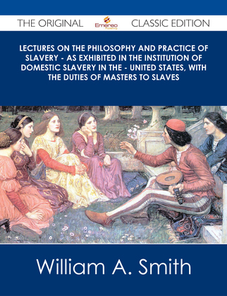 Lectures on the Philosophy and Practice of Slavery - As Exhibited in the Institution of Domestic Slavery in the - United States, with the Duties of Masters to Slaves - The Original Classic Edition