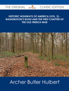 Historic Highways of America (Vol. 3) - Washington's Road and The First Chapter of the Old French War - The Original Classic Edition