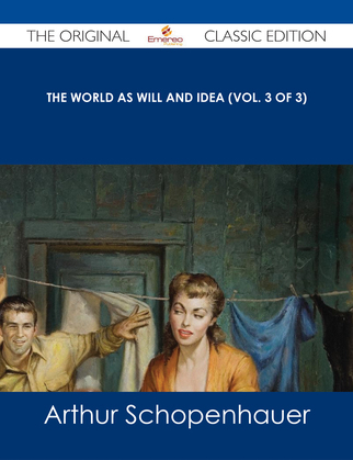 The World as Will and Idea (Vol. 3 of 3) - The Original Classic Edition
