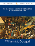The Group Mind - A Sketch of the Principles of Collective Psychology - The Original Classic Edition