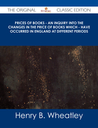 Prices of Books - An Inquiry into the Changes in the Price of Books which - have occurred in England at different Periods - The Original Classic Edition