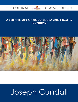 A Brief History of Wood-engraving from Its Invention - The Original Classic Edition