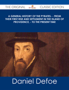 A General History of the Pyrates- - from their first rise and settlement in the island of Providence, - to the present time - The Original Classic Edition