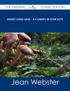 Daddy Long-Legs - A Comedy in Four Acts - The Original Classic Edition