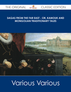 Sagas from the Far East - or, Kamouk and Mongolian Traditionary Tales - The Original Classic Edition