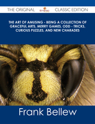 The Art of Amusing - Being a Collection of Graceful Arts, Merry Games, Odd - Tricks, Curious Puzzles, and New Charades - The Original Classic Edition