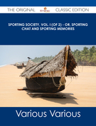 Sporting Society, Vol. I (of 2) - or, Sporting Chat and Sporting Memories - The Original Classic Edition