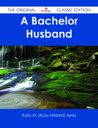 A Bachelor Husband - The Original Classic Edition