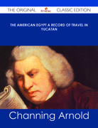 The American Egypt A Record of Travel in Yucatan - The Original Classic Edition