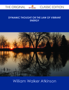 Dynamic Thought or The Law of Vibrant Energy - The Original Classic Edition