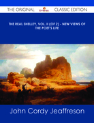 The Real Shelley, Vol. II (of 2) - New Views of the Poet's Life - The Original Classic Edition