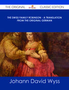 The Swiss Family Robinson - A Translation from the Original German - The Original Classic Edition