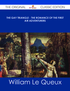 The Gay Triangle - The Romance of the First Air Adventurers - The Original Classic Edition