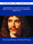 Arbuthnotiana- The Story of the St. Alb-ns Ghost (1712) A Catalogue of Dr. Arbuthnot's Library (1779) - The Original Classic Edition