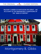 "Military Career of Napoleon the Great - An Account of the Remarkable Campaigns of the ""Man of Destiny"" - The Original Classic Edition"