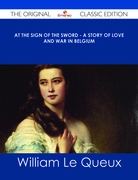 At the Sign of the Sword - A Story of Love and War in Belgium - The Original Classic Edition