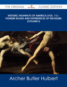 Historic Highways of America (Vol. 11) - Pioneer Roads and Experiences of Travelers (Volume I) - The Original Classic Edition