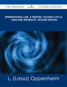 International Law. A Treatise. Volume II (of 2) - War and Neutrality. Second Edition - The Original Classic Edition