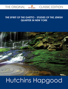 The Spirit of the Ghetto - Studies of the Jewish Quarter in New York - The Original Classic Edition