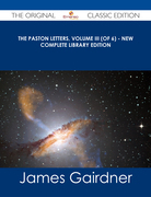 The Paston Letters, Volume III (of 6) - New Complete Library Edition - The Original Classic Edition