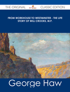 From Workhouse to Westminster - The Life Story of Will Crooks, M.P. - The Original Classic Edition