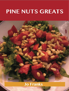 Pine Nut Greats: Delicious Pine Nut Recipes, The Top 99 Pine Nut Recipes