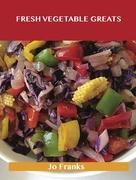 Fresh Vegetable Greats: Delicious Fresh Vegetable Recipes, The Top 67 Fresh Vegetable Recipes