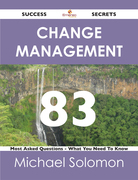 Change Management 83 Success Secrets - 83 Most Asked Questions On Change Management - What You Need To Know