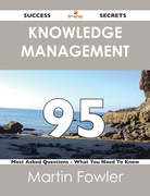 Knowledge Management 95 Success Secrets - 95 Most Asked Questions On Knowledge Management - What You Need To Know