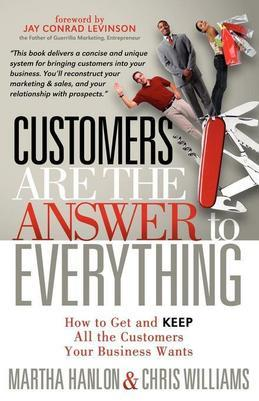Customers are the Answer to Everything: How to Get and Keep all the Customers Your Business Wants