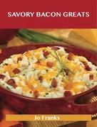 Savory Bacon Greats: Delicious Savory Bacon Recipes, The Top 100 Savory Bacon Recipes