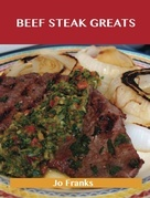Beef Steak Greats: Delicious Beef Steak Recipes, The Top 72 Beef Steak Recipes