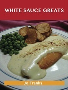White Sauce Greats: Delicious White Sauce Recipes, The Top 42 White Sauce Recipes