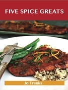 Five Spice Greats: Delicious Five Spice Recipes, The Top 44 Five Spice Recipes