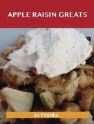 Apple Raisin Greats: Delicious Apple Raisin Recipes, The Top 46 Apple Raisin Recipes
