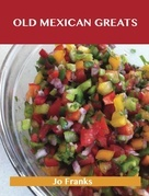 Old Mexican Greats: Delicious Old Mexican Recipes, The Top 100 Old Mexican Recipes