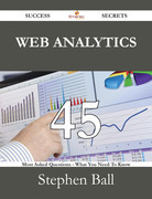 Web Analytics 45 Success Secrets - 45 Most Asked Questions On Web Analytics - What You Need To Know