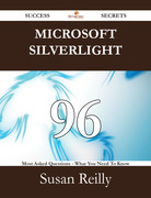 Microsoft Silverlight 96 Success Secrets - 96 Most Asked Questions On Microsoft Silverlight - What You Need To Know