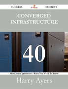 Converged Infrastructure 40 Success Secrets - 40 Most Asked Questions On Converged Infrastructure - What You Need To Know