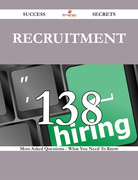 Recruitment 138 Success Secrets - 138 Most Asked Questions On Recruitment - What You Need To Know