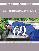 Underemployment 69 Success Secrets - 69 Most Asked Questions On Underemployment - What You Need To Know