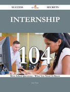 Internship 104 Success Secrets - 104 Most Asked Questions On Internship - What You Need To Know