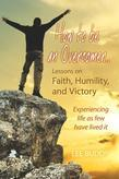How to be an Overcomer...: Lessons on Faith, Humility, and Victory - Experiencing life as few have lived it
