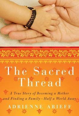 The Sacred Thread: A True Story of Becoming a Mother and Finding a Family--Half a World Away