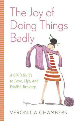 The Joy of Doing Things Badly: A Girl's Guide to Love, Life and Foolish Bravery
